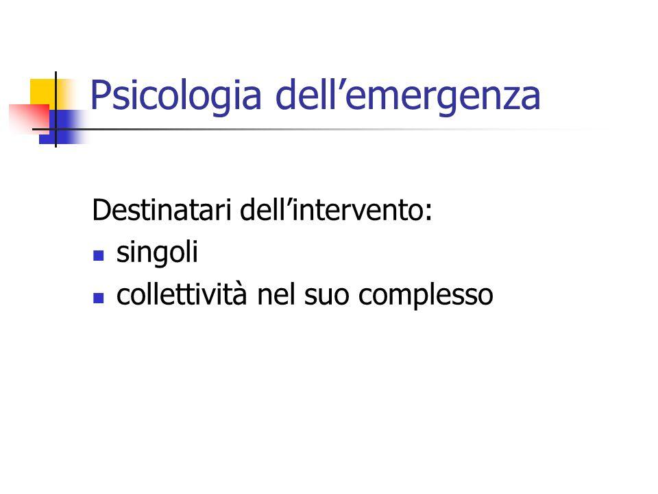 Psicologia dellemergenza Destinatari dellintervento: singoli collettività nel suo complesso