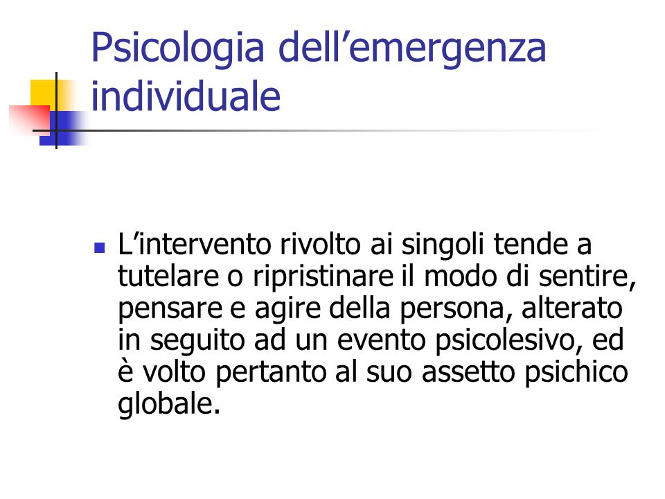 Psicologia dellemergenza individuale Lintervento rivolto ai singoli tende a tutelare o ripristinare il modo di sentire, pensare e agire della persona,