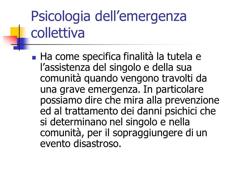 Psicologia dellemergenza collettiva Ha come specifica finalità la tutela e lassistenza del singolo e della sua comunità quando vengono travolti da una