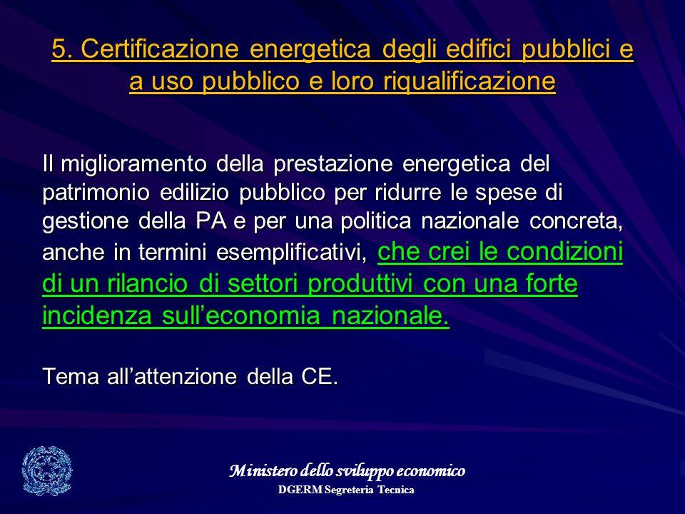 Ministero dello sviluppo economico DGERM Segreteria Tecnica 5. Certificazione energetica degli edifici pubblici e a uso pubblico e loro riqualificazio