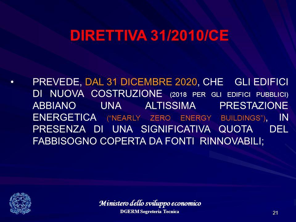 Ministero dello sviluppo economico DGERM Segreteria Tecnica 21 DIRETTIVA 31/2010/CE PREVEDE, DAL 31 DICEMBRE 2020, CHE GLI EDIFICI DI NUOVA COSTRUZIONE (2018 PER GLI EDIFICI PUBBLICI) ABBIANO UNA ALTISSIMA PRESTAZIONE ENERGETICA (NEARLY ZERO ENERGY BUILDINGS), IN PRESENZA DI UNA SIGNIFICATIVA QUOTA DEL FABBISOGNO COPERTA DA FONTI RINNOVABILI;
