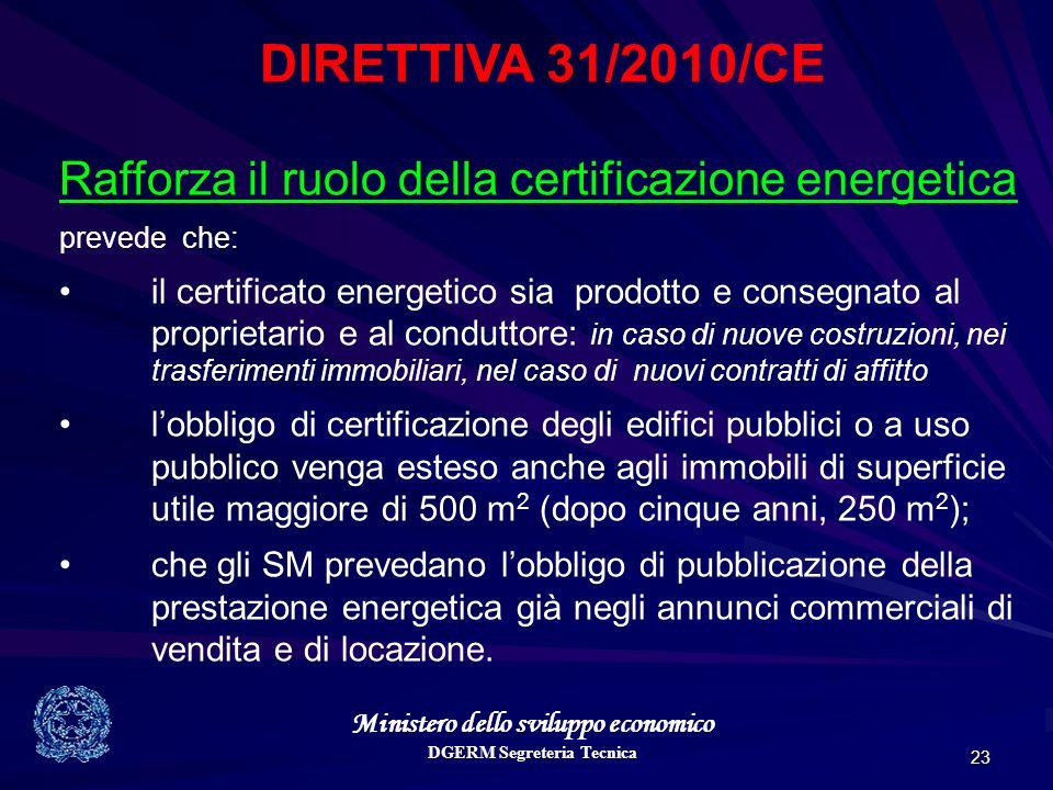 Ministero dello sviluppo economico DGERM Segreteria Tecnica 23 DIRETTIVA 31/2010/CE Rafforza il ruolo della certificazione energetica prevede che: il