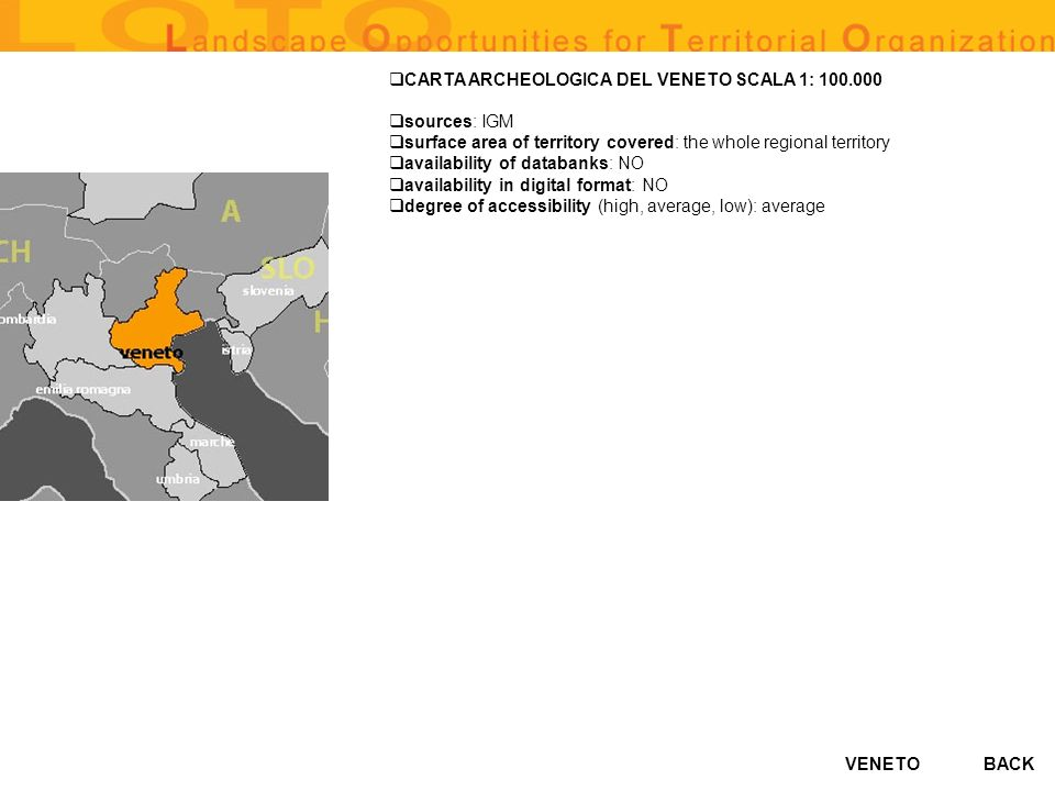 VENETO CARTA ARCHEOLOGICA DEL VENETO SCALA 1: 100.000 sources: IGM surface area of territory covered: the whole regional territory availability of databanks: NO availability in digital format: NO degree of accessibility (high, average, low): average BACK