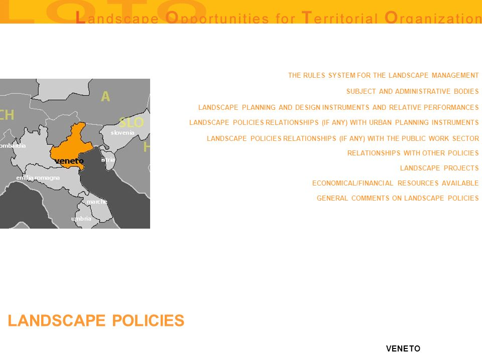 VENETO THE RULES SYSTEM FOR THE LANDSCAPE MANAGEMENT SUBJECT AND ADMINISTRATIVE BODIES LANDSCAPE PLANNING AND DESIGN INSTRUMENTS AND RELATIVE PERFORMANCES LANDSCAPE POLICIES RELATIONSHIPS (IF ANY) WITH URBAN PLANNING INSTRUMENTS LANDSCAPE POLICIES RELATIONSHIPS (IF ANY) WITH THE PUBLIC WORK SECTOR RELATIONSHIPS WITH OTHER POLICIES LANDSCAPE PROJECTS ECONOMICAL/FINANCIAL RESOURCES AVAILABLE GENERAL COMMENTS ON LANDSCAPE POLICIES LANDSCAPE POLICIES