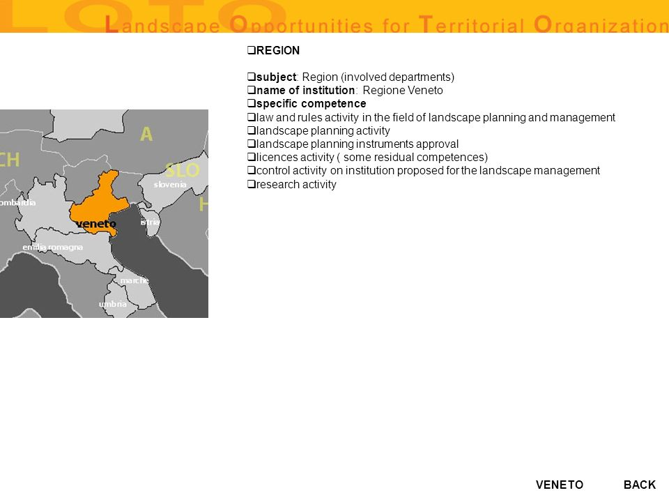 VENETO REGION subject: Region (involved departments) name of institution: Regione Veneto specific competence law and rules activity in the field of landscape planning and management landscape planning activity landscape planning instruments approval licences activity ( some residual competences) control activity on institution proposed for the landscape management research activity BACK