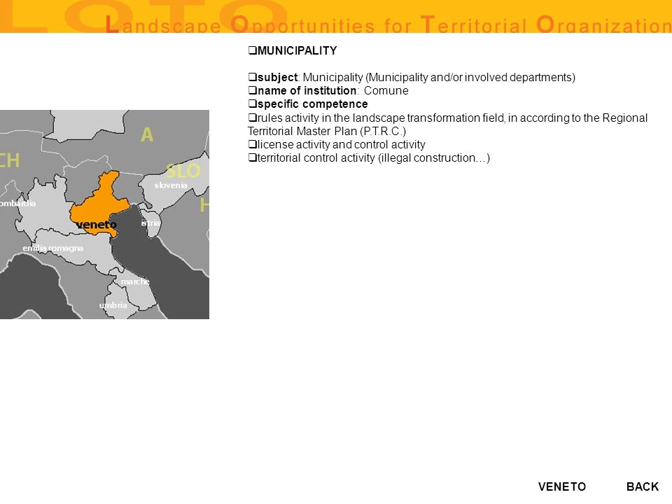 VENETO MUNICIPALITY subject: Municipality (Municipality and/or involved departments) name of institution: Comune specific competence rules activity in the landscape transformation field, in according to the Regional Territorial Master Plan (P.T.R.C.) license activity and control activity territorial control activity (illegal construction…) BACK