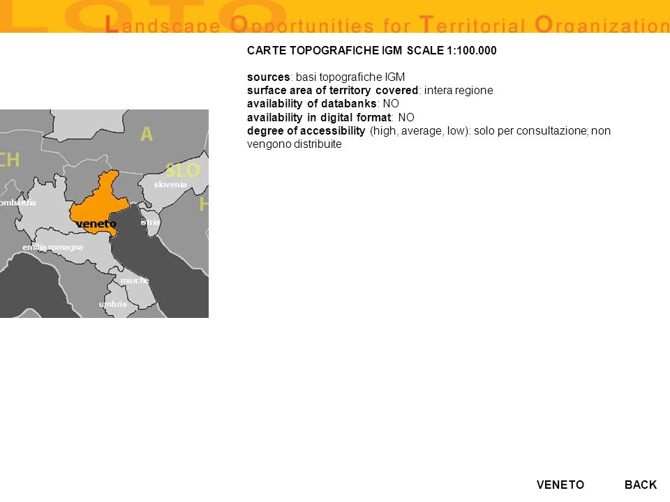 VENETO CARTE TOPOGRAFICHE IGM SCALE 1:100.000 sources: basi topografiche IGM surface area of territory covered: intera regione availability of databanks: NO availability in digital format: NO degree of accessibility (high, average, low): solo per consultazione; non vengono distribuite BACK