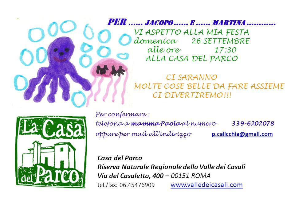 Casa del Parco Riserva Naturale Regionale della Valle dei Casali Via del Casaletto, 400 – 00151 ROMA tel./fax: 06.45476909 www.valledeicasali.com www.valledeicasali.com PER …… JACOPO …… E …… MARTINA ………… VI ASPETTO ALLA MIA FESTA domenica 26 SETTEMBRE alle ore 17:30 ALLA CASA DEL PARCO CI SARANNO MOLTE COSE BELLE DA FARE ASSIEME CI DIVERTIREMO!!.
