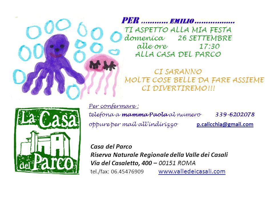Casa del Parco Riserva Naturale Regionale della Valle dei Casali Via del Casaletto, 400 – 00151 ROMA tel./fax: 06.45476909 www.valledeicasali.com www.valledeicasali.com PER ………… EMILIO ……………… TI ASPETTO ALLA MIA FESTA domenica 26 SETTEMBRE alle ore 17:30 ALLA CASA DEL PARCO CI SARANNO MOLTE COSE BELLE DA FARE ASSIEME CI DIVERTIREMO!!.