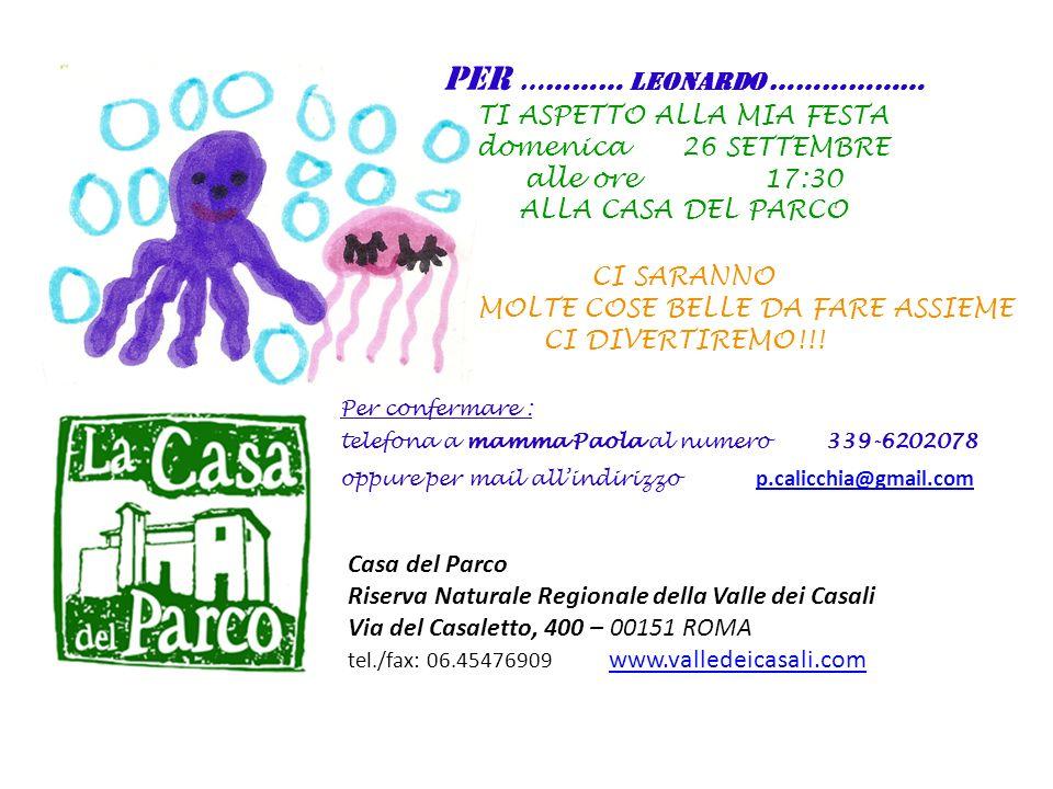 Casa del Parco Riserva Naturale Regionale della Valle dei Casali Via del Casaletto, 400 – 00151 ROMA tel./fax: 06.45476909 www.valledeicasali.com www.valledeicasali.com PER ………… LEONARDO ……………… TI ASPETTO ALLA MIA FESTA domenica 26 SETTEMBRE alle ore 17:30 ALLA CASA DEL PARCO CI SARANNO MOLTE COSE BELLE DA FARE ASSIEME CI DIVERTIREMO!!.