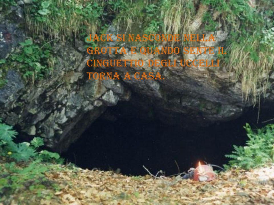 Jack si nasconde nella grotta e quando sente il cinguettio degli uccelli torna a casa.