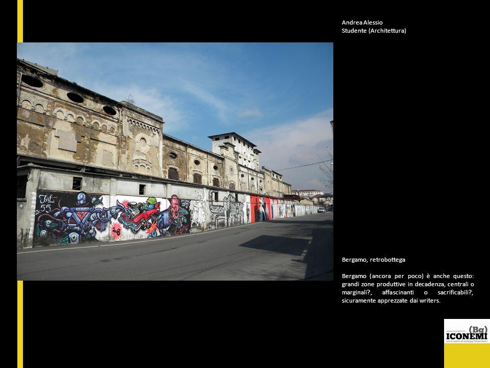 Andrea Alessio Studente (Architettura) Bergamo, retrobottega Bergamo (ancora per poco) è anche questo: grandi zone produttive in decadenza, centrali o
