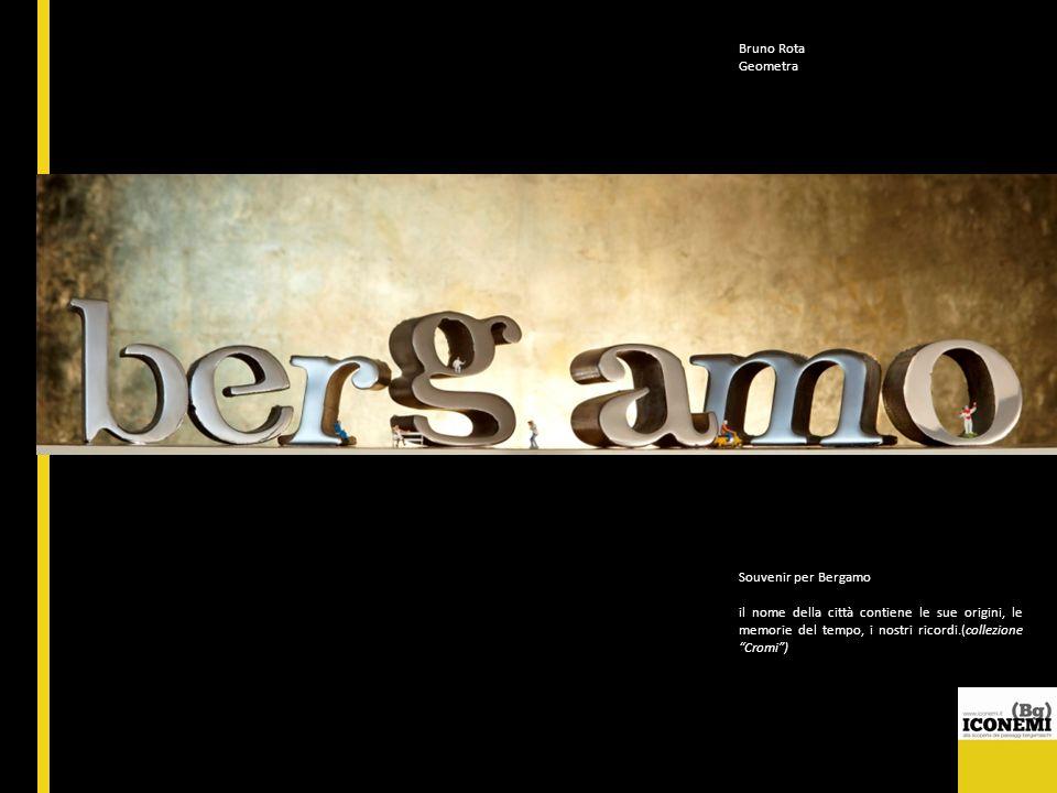 Bruno Rota Geometra Souvenir per Bergamo il nome della città contiene le sue origini, le memorie del tempo, i nostri ricordi.(collezione Cromi)