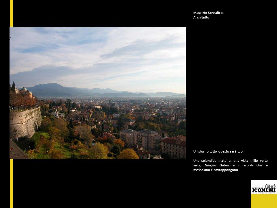 Maurizio Spreafico Architetto Un giorno tutto questo sarà tuo Una splendida mattina, una vista mille volte vista, Giorgio Gaber e i ricordi che si mes