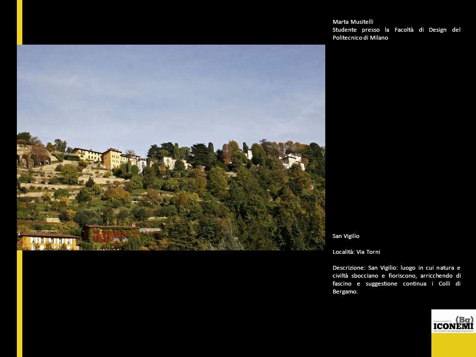 Marta Musitelli Studente presso la Facoltà di Design del Politecnico di Milano San Vigilio Località: Via Torni Descrizione: San Vigilio: luogo in cui