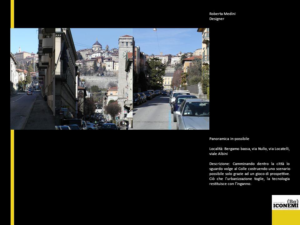 Roberta Medini Designer Panoramica in-possibile Località: Bergamo bassa, via Nullo, via Locatelli, viale Albini Descrizione: Camminando dentro la citt