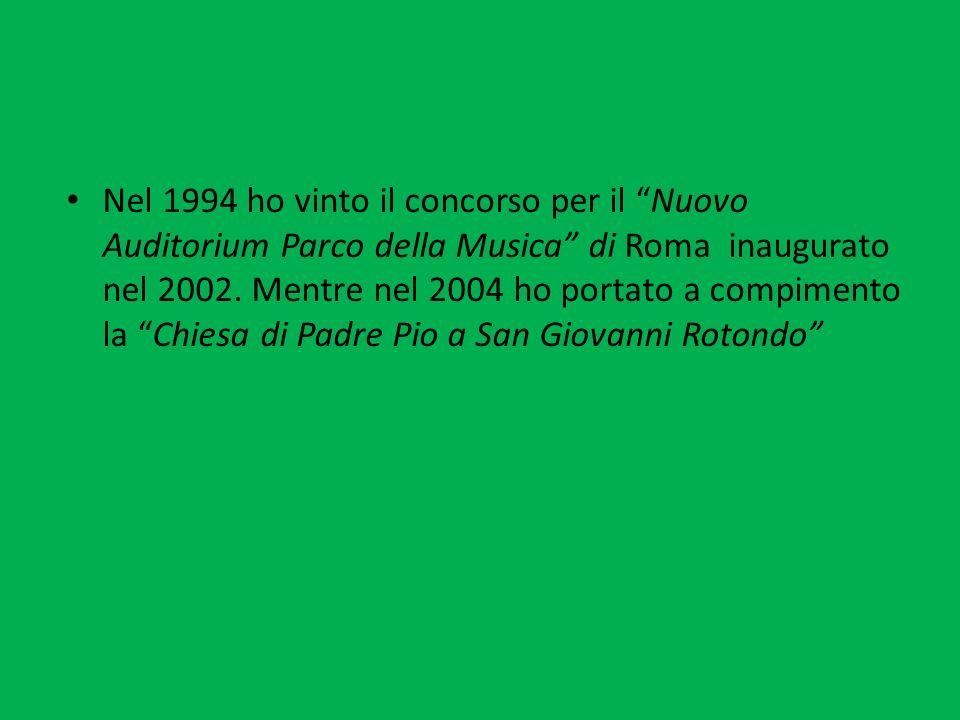 Nel 1994 ho vinto il concorso per il Nuovo Auditorium Parco della Musica di Roma inaugurato nel 2002. Mentre nel 2004 ho portato a compimento la Chies