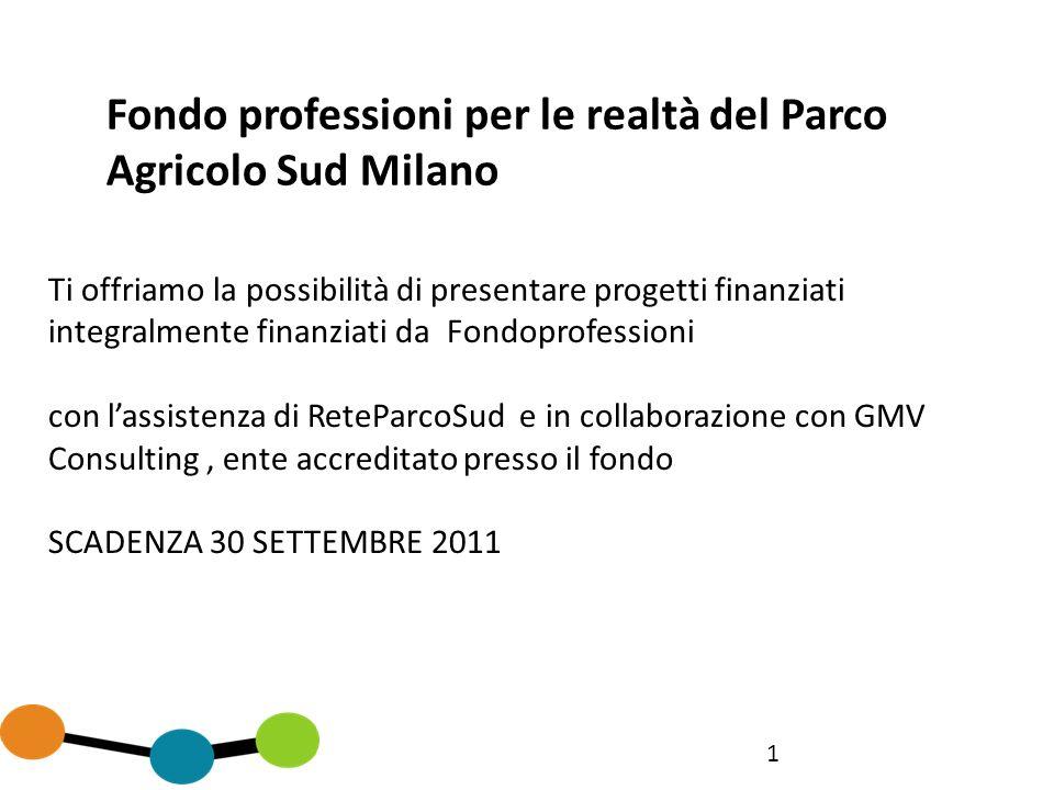 1 Fondo professioni per le realtà del Parco Agricolo Sud Milano Ti offriamo la possibilità di presentare progetti finanziati integralmente finanziati da Fondoprofessioni con lassistenza di ReteParcoSud e in collaborazione con GMV Consulting, ente accreditato presso il fondo SCADENZA 30 SETTEMBRE 2011