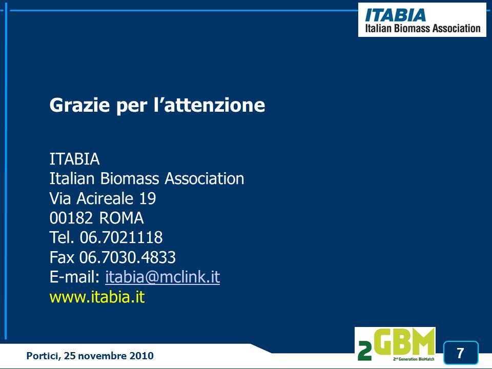 7 Tortona, 3 marzo 2010 Grazie per lattenzione ITABIA Italian Biomass Association Via Acireale 19 00182 ROMA Tel. 06.7021118 Fax 06.7030.4833 E-mail: