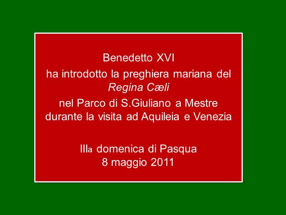 Benedetto XVI ha introdotto la preghiera mariana del Regina Cæli nel Parco di S.Giuliano a Mestre durante la visita ad Aquileia e Venezia III a domenica di Pasqua 8 maggio 2011 Benedetto XVI ha introdotto la preghiera mariana del Regina Cæli nel Parco di S.Giuliano a Mestre durante la visita ad Aquileia e Venezia III a domenica di Pasqua 8 maggio 2011