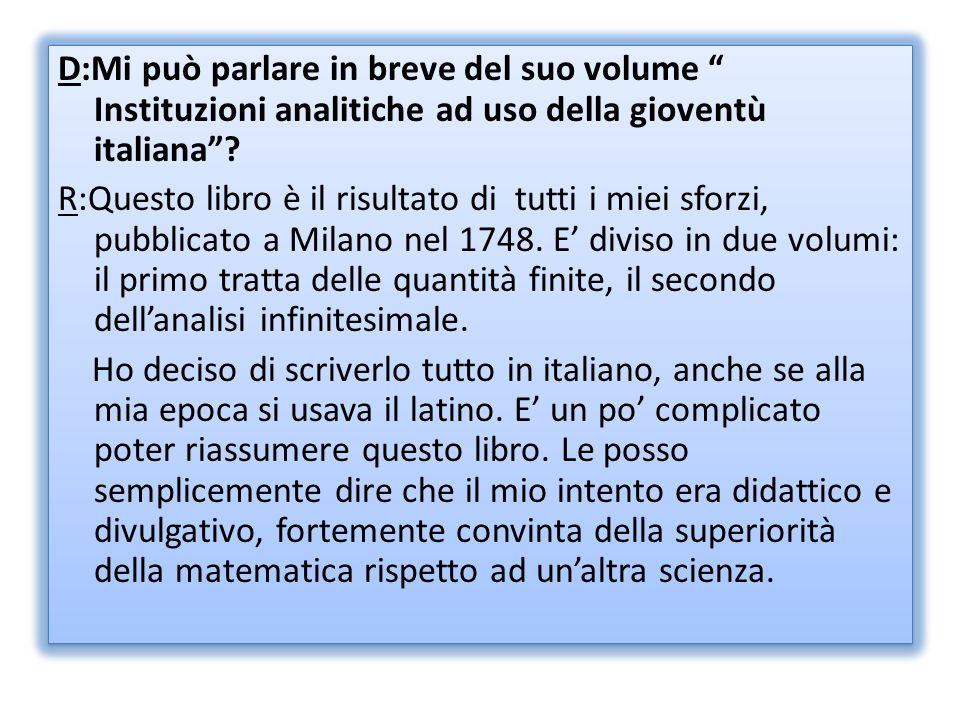 D:Mi può parlare in breve del suo volume Instituzioni analitiche ad uso della gioventù italiana? R:Questo libro è il risultato di tutti i miei sforzi,