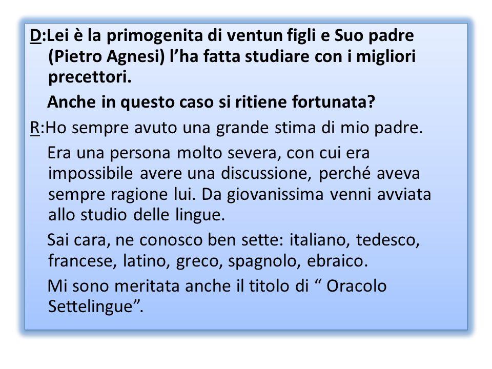 D:Lei è la primogenita di ventun figli e Suo padre (Pietro Agnesi) lha fatta studiare con i migliori precettori. Anche in questo caso si ritiene fortu