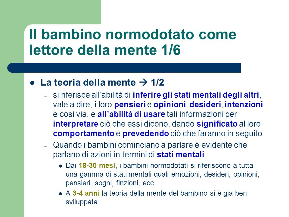 Il bambino normodotato come lettore della mente 2/6 La teoria della mente 2/2 – Dennett ha suggerito che per verificare se un bambino sappia o meno leggere la mente è possibile verificarlo tramite situazioni che comportano false credenze.