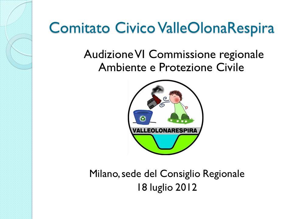 Comitato Civico ValleOlonaRespira Audizione VI Commissione regionale Ambiente e Protezione Civile Milano, sede del Consiglio Regionale 18 luglio 2012