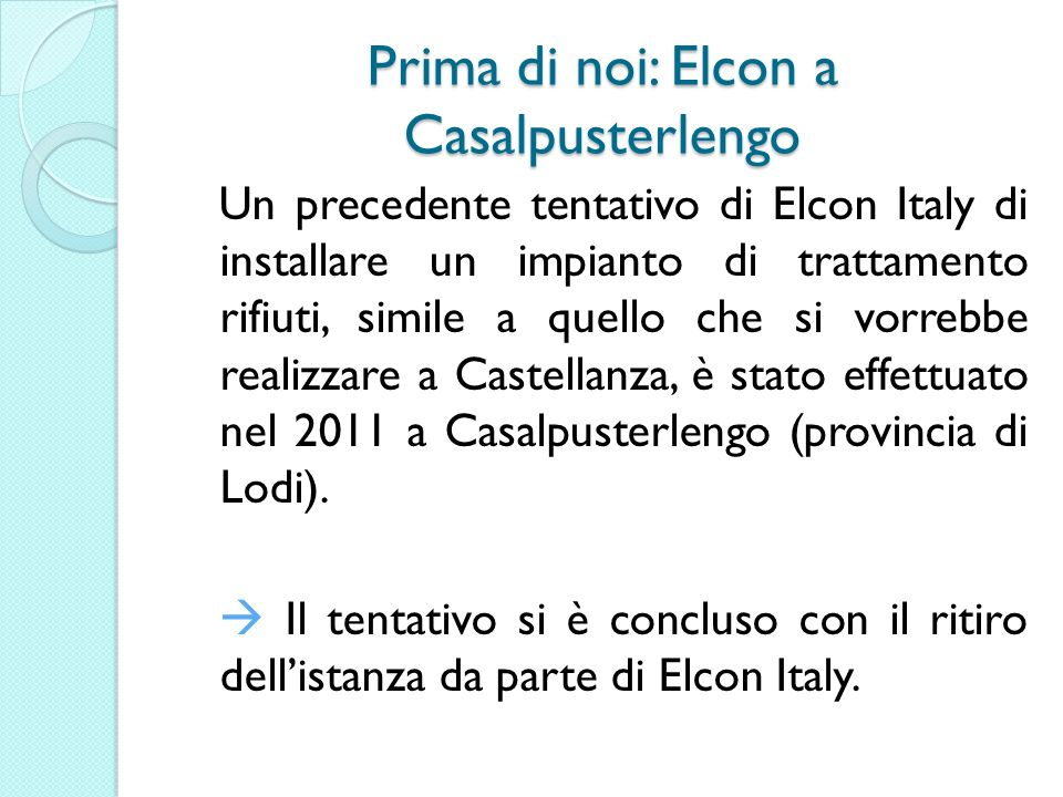 Prima di noi: Elcon a Casalpusterlengo Un precedente tentativo di Elcon Italy di installare un impianto di trattamento rifiuti, simile a quello che si vorrebbe realizzare a Castellanza, è stato effettuato nel 2011 a Casalpusterlengo (provincia di Lodi).