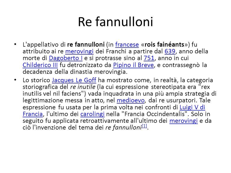 Re fannulloni L'appellativo di re fannulloni (in francese «rois fainéants») fu attribuito ai re merovingi dei Franchi a partire dal 639, anno della mo