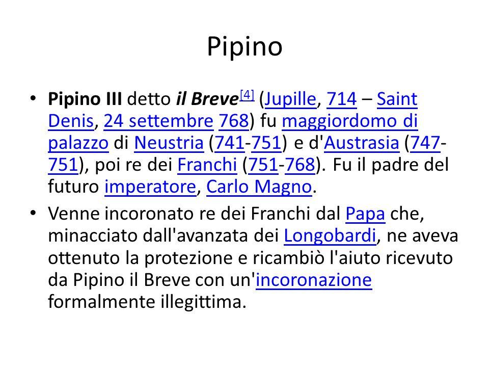 Pipino Pipino III detto il Breve [4] (Jupille, 714 – Saint Denis, 24 settembre 768) fu maggiordomo di palazzo di Neustria (741-751) e d'Austrasia (747