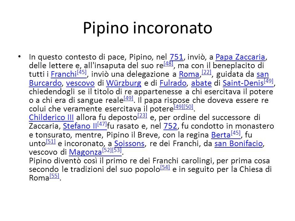 Pipino incoronato In questo contesto di pace, Pipino, nel 751, inviò, a Papa Zaccaria, delle lettere e, all'insaputa del suo re [48], ma con il benepl