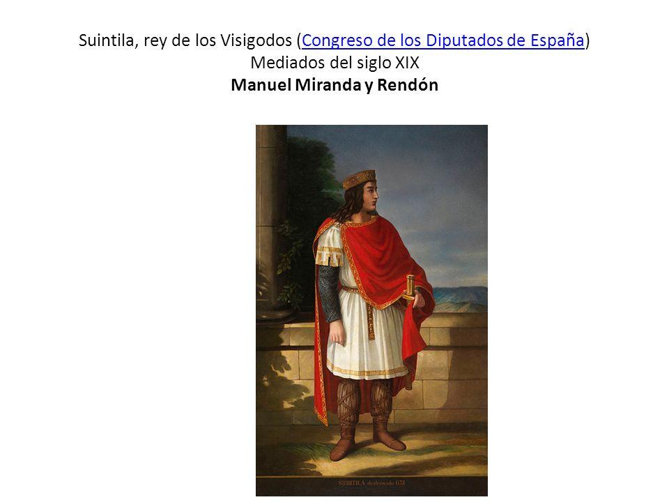 Suintila, rey de los Visigodos (Congreso de los Diputados de España) Mediados del siglo XIX Manuel Miranda y RendónCongreso de los Diputados de España