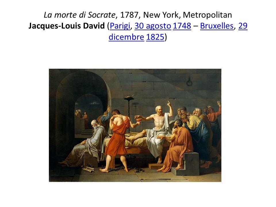 La morte di Socrate, 1787, New York, Metropolitan Jacques-Louis David (Parigi, 30 agosto 1748 – Bruxelles, 29 dicembre 1825)Parigi30 agosto1748Bruxell