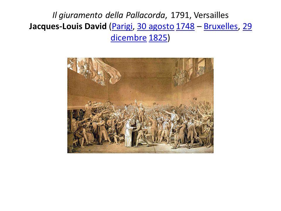 Il giuramento della Pallacorda, 1791, Versailles Jacques-Louis David (Parigi, 30 agosto 1748 – Bruxelles, 29 dicembre 1825)Parigi30 agosto1748Bruxelle