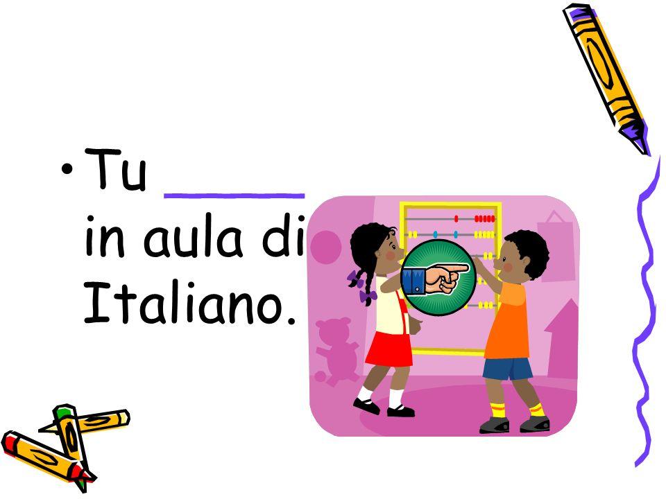 Tu ____ in aula di Italiano.