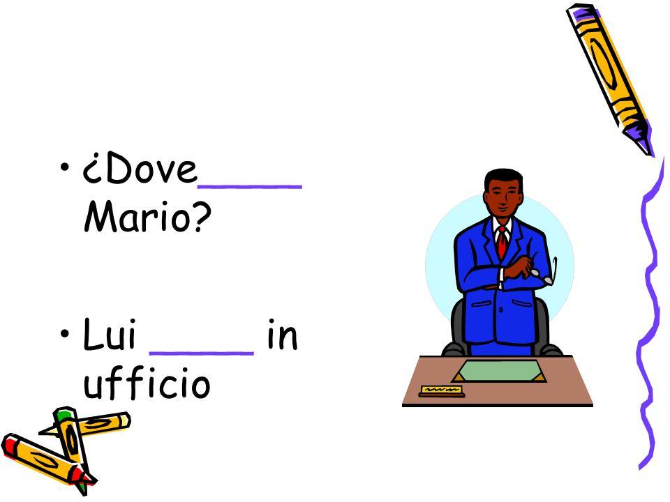 ¿Dove____ Mario? Lui ____ in ufficio
