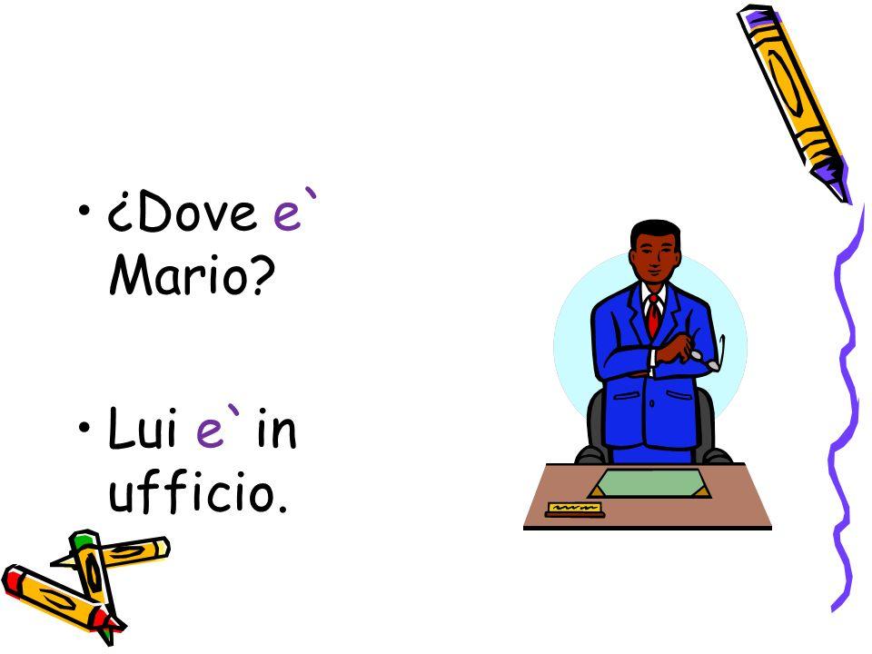 ¿Dove e` Mario? Lui e`in ufficio.