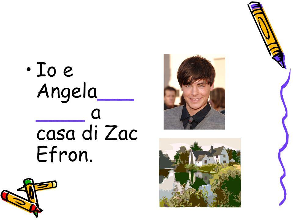 Io e Angela___ ____ a casa di Zac Efron.