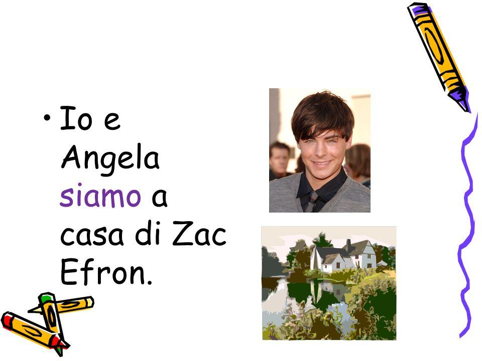 Io e Angela siamo a casa di Zac Efron.