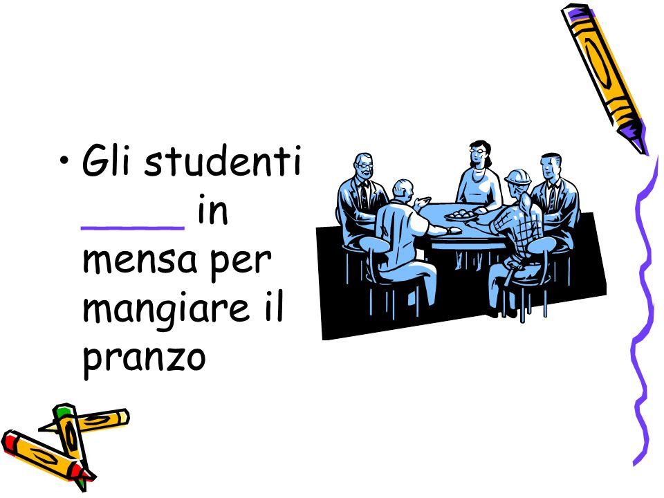 Gli studenti ____ in mensa per mangiare il pranzo