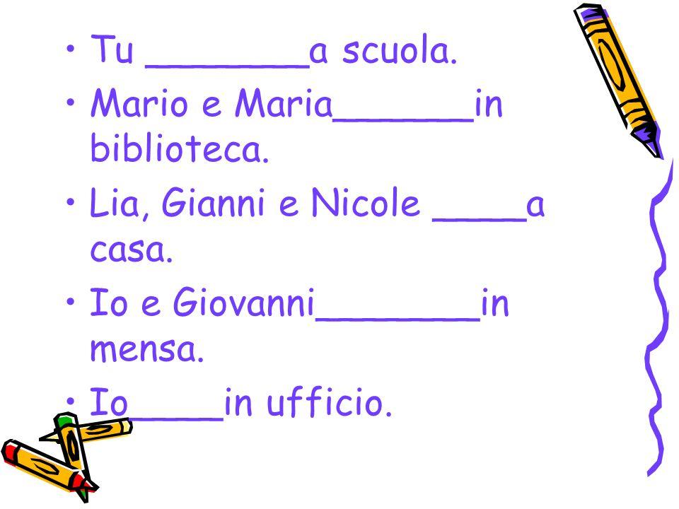 Tu _______a scuola. Mario e Maria______in biblioteca. Lia, Gianni e Nicole ____a casa. Io e Giovanni_______in mensa. Io____in ufficio.