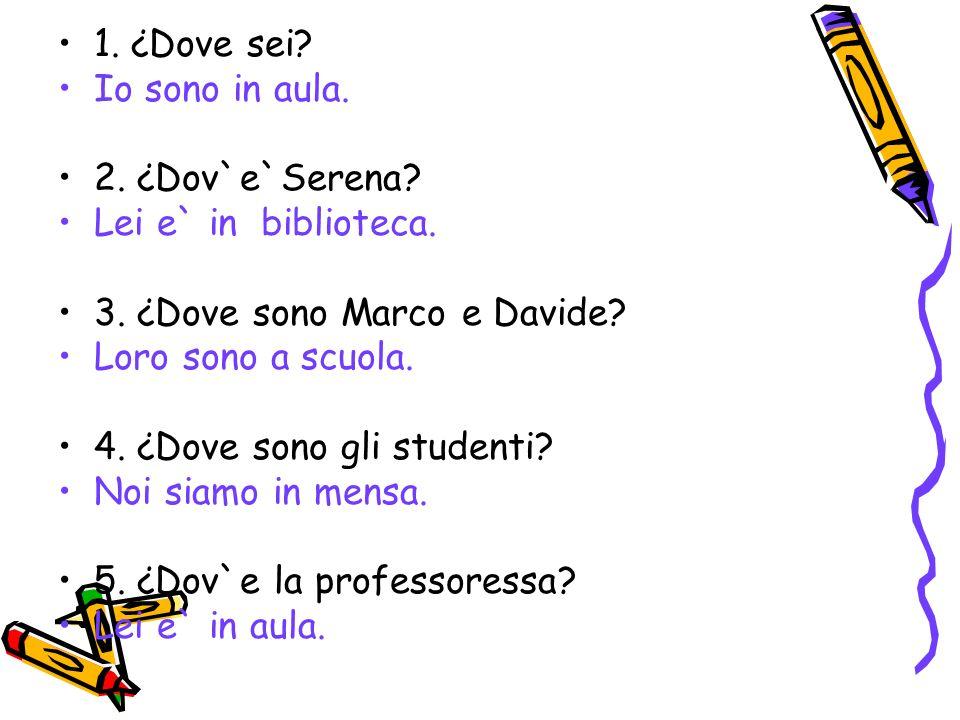 1. ¿Dove sei? Io sono in aula. 2. ¿Dov`e`Serena? Lei e` in biblioteca. 3. ¿Dove sono Marco e Davide? Loro sono a scuola. 4. ¿Dove sono gli studenti? N