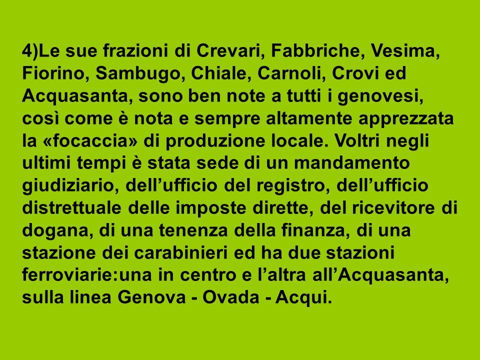 4)Le sue frazioni di Crevari, Fabbriche, Vesima, Fiorino, Sambugo, Chiale, Carnoli, Crovi ed Acquasanta, sono ben note a tutti i genovesi, così come è nota e sempre altamente apprezzata la «focaccia» di produzione locale.