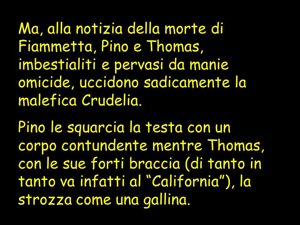 Ma, alla notizia della morte di Fiammetta, Pino e Thomas, imbestialiti e pervasi da manie omicide, uccidono sadicamente la malefica Crudelia. Pino le