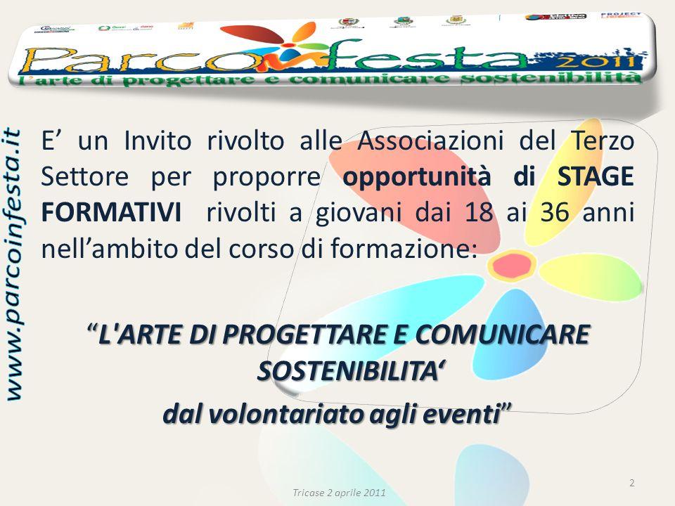 E un Invito rivolto alle Associazioni del Terzo Settore per proporre opportunità di STAGE FORMATIVI rivolti a giovani dai 18 ai 36 anni nellambito del corso di formazione: L ARTE DI PROGETTARE E COMUNICARE SOSTENIBILITAL ARTE DI PROGETTARE E COMUNICARE SOSTENIBILITA dal volontariato agli eventi 2 Tricase 2 aprile 2011
