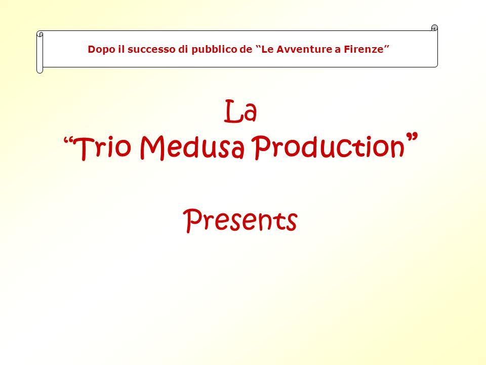 La Trio Medusa Production Presents Dopo il successo di pubblico de Le Avventure a Firenze