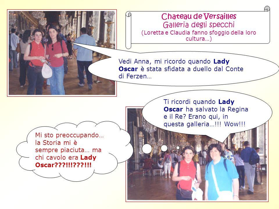 Chateau de Versailles Galleria degli specchi (Loretta e Claudia fanno sfoggio della loro cultura…) Vedi Anna, mi ricordo quando Lady Oscar è stata sfidata a duello dal Conte di Ferzen… Ti ricordi quando Lady Oscar ha salvato la Regina e il Re.