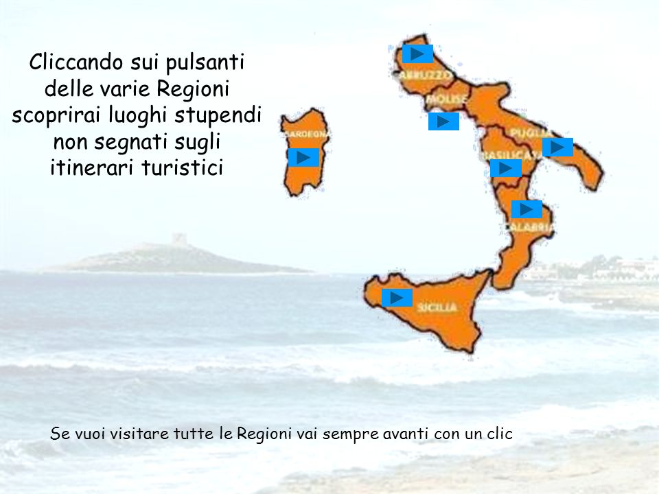 Cliccando sui pulsanti delle varie Regioni scoprirai luoghi stupendi non segnati sugli itinerari turistici Se vuoi visitare tutte le Regioni vai sempre avanti con un clic