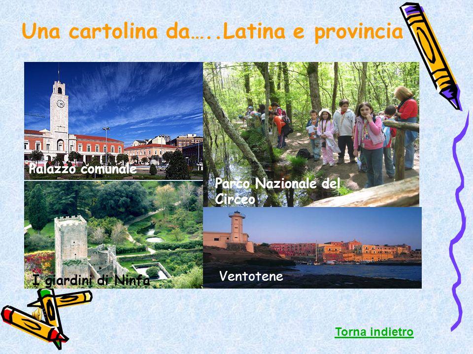 Una cartolina da…..Latina e provincia Torna indietro Palazzo comunale I giardini di Ninfa Parco Nazionale del Circeo Ventotene
